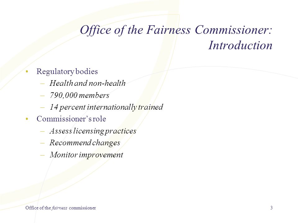Office of the fairness commissioner3 Office of the Fairness Commissioner: Introduction Regulatory bodies –Health and non-health –790,000 members –14 percent internationally trained Commissioner's role –Assess licensing practices –Recommend changes –Monitor improvement