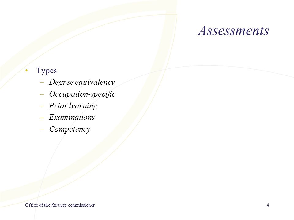 Office of the fairness commissioner4 Assessments Types –Degree equivalency –Occupation-specific –Prior learning –Examinations –Competency