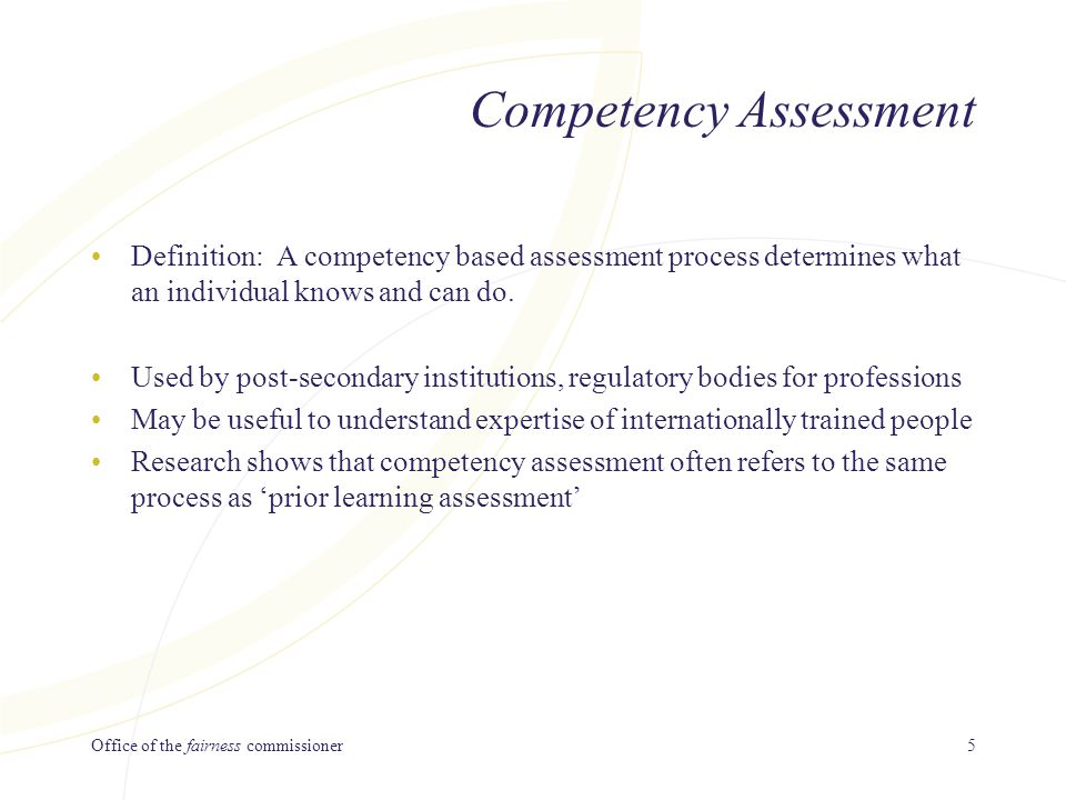 Office of the fairness commissioner5 Competency Assessment Definition: A competency based assessment process determines what an individual knows and can do.