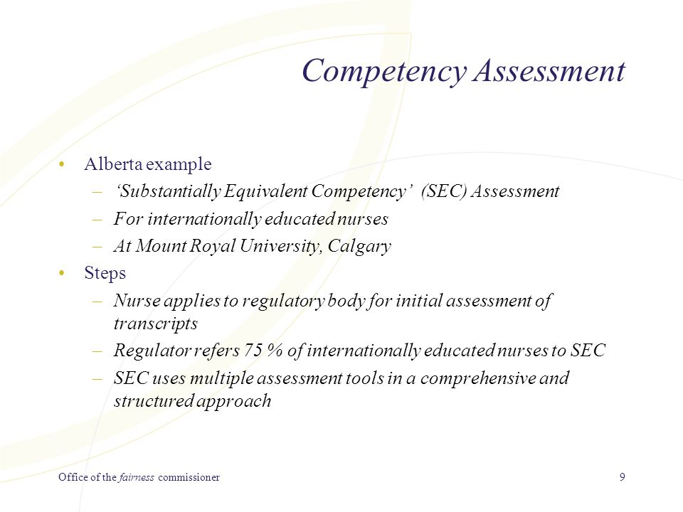 Office of the fairness commissioner9 Competency Assessment Alberta example –'Substantially Equivalent Competency' (SEC) Assessment –For internationally educated nurses –At Mount Royal University, Calgary Steps –Nurse applies to regulatory body for initial assessment of transcripts –Regulator refers 75 % of internationally educated nurses to SEC –SEC uses multiple assessment tools in a comprehensive and structured approach