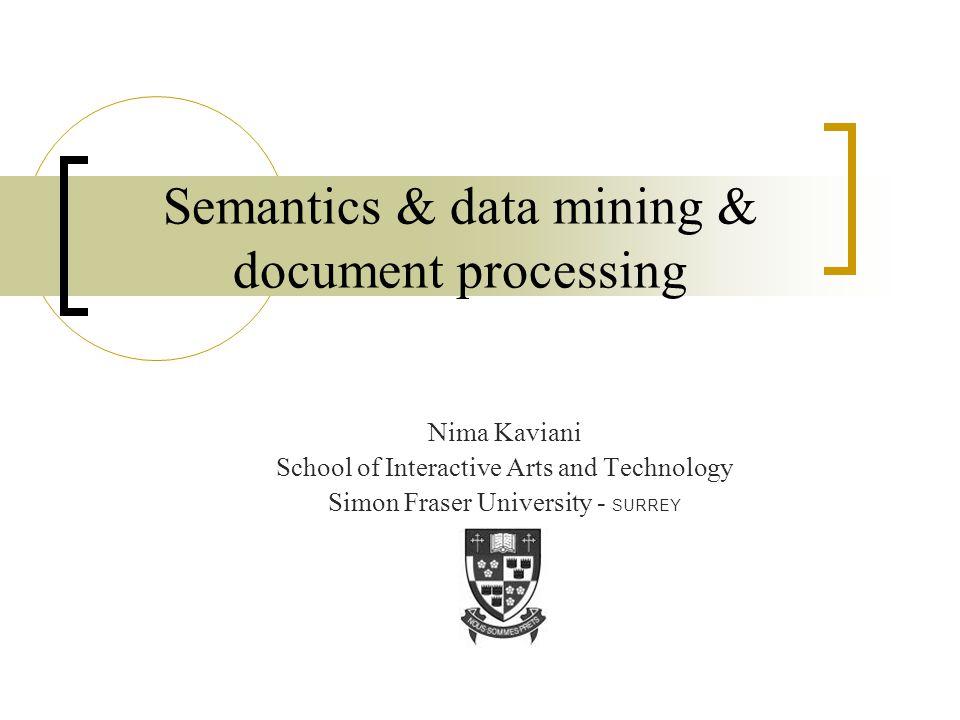 Semantics & data mining & document processing Nima Kaviani School of Interactive Arts and Technology Simon Fraser University - SURREY