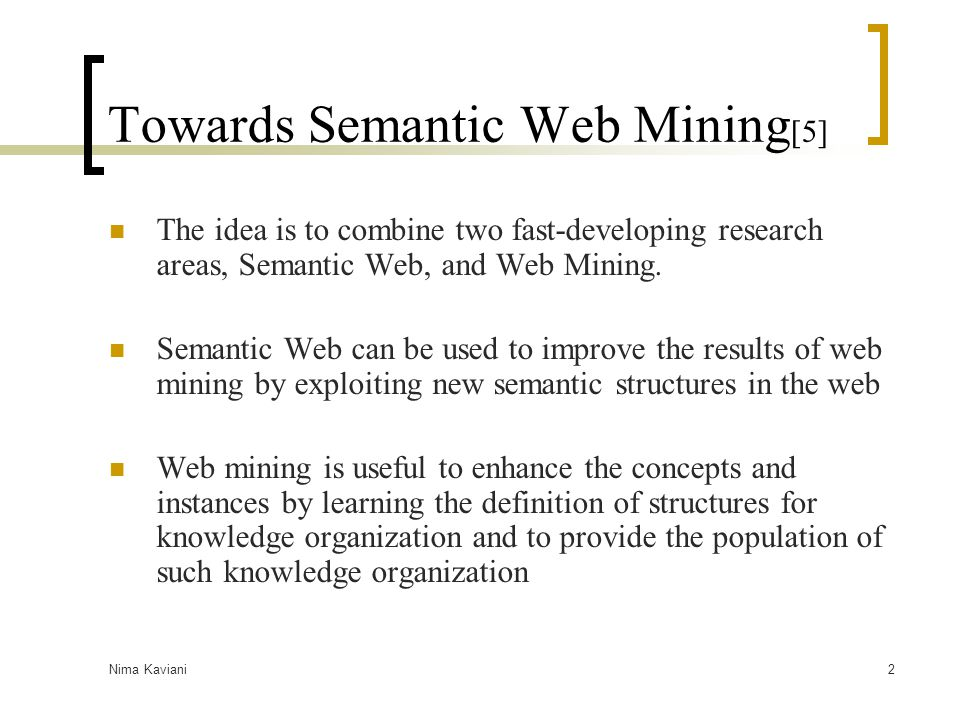 Nima Kaviani3 Web Mining Definition: the application of data mining techniques to the content, structure and usage of web resources  Web Content Mining: a form of text mining to extract data from content of the web page  Web Structure Mining: extracts information reside in the structure of hypertext (the idea behind links and also the usage for page rankings)  Web Usage Mining: the web resource that is being mined is the record of the requests made by the user to capture the user behaviors