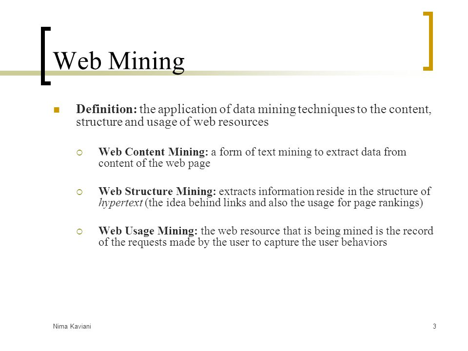 Nima Kaviani3 Web Mining Definition: the application of data mining techniques to the content, structure and usage of web resources  Web Content Mini