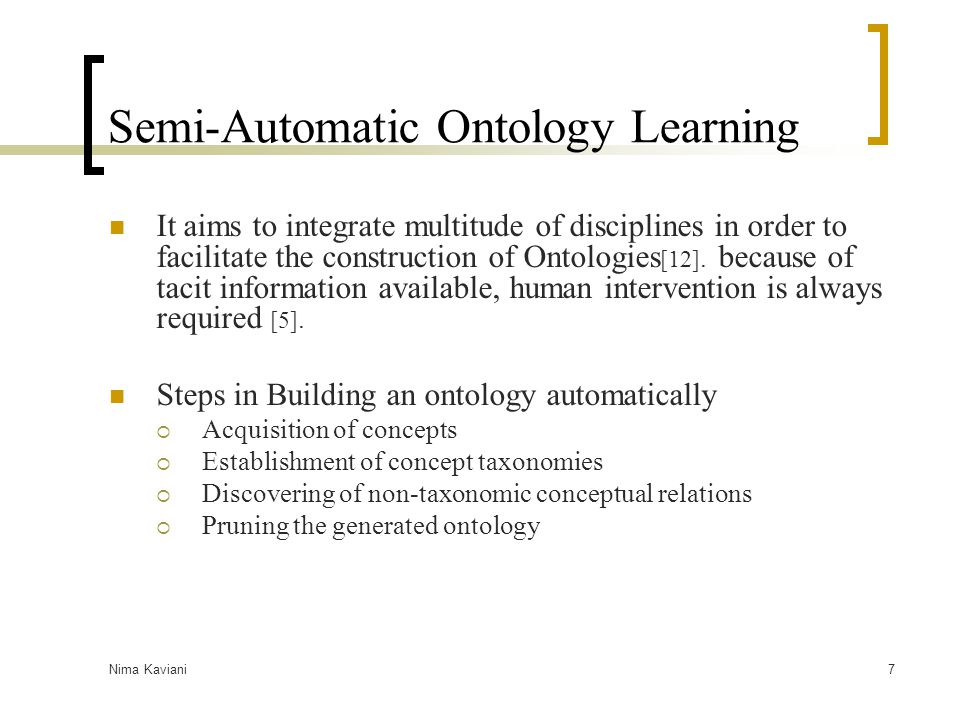 Nima Kaviani7 Semi-Automatic Ontology Learning It aims to integrate multitude of disciplines in order to facilitate the construction of Ontologies [12