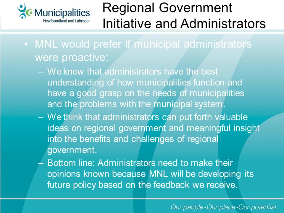 MNL would prefer if municipal administrators were proactive: –We know that administrators have the best understanding of how municipalities function and have a good grasp on the needs of municipalities and the problems with the municipal system.