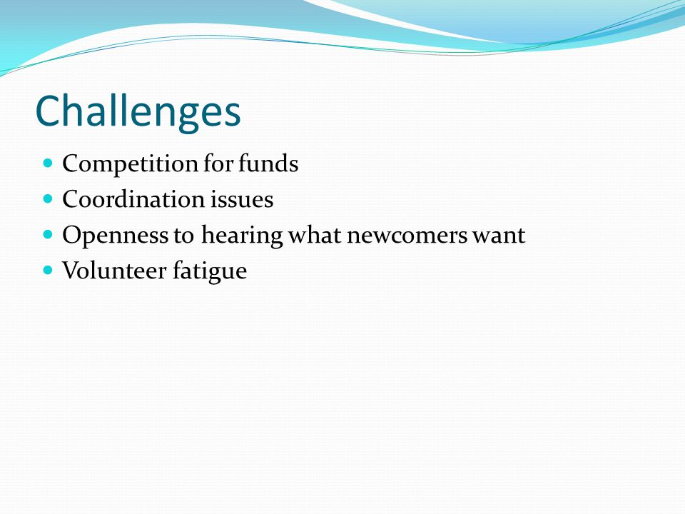 Challenges Competition for funds Coordination issues Openness to hearing what newcomers want Volunteer fatigue