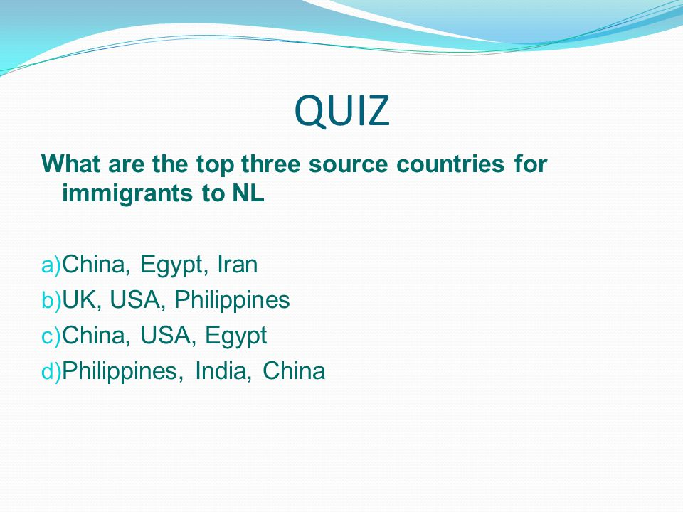 QUIZ What are the top three source countries for immigrants to NL a) China, Egypt, Iran b) UK, USA, Philippines c) China, USA, Egypt d) Philippines, India, China