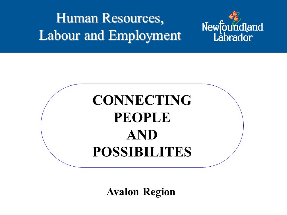 CONNECTING PEOPLE AND POSSIBILITES Human Resources, Labour and Employment Avalon Region