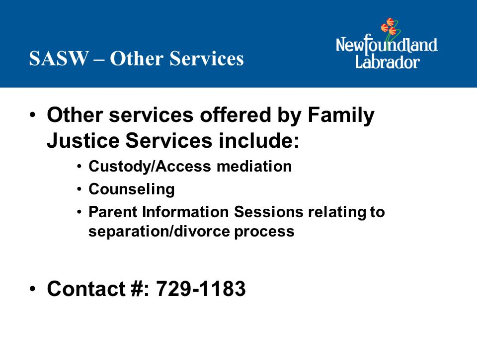 SASW – Other Services Other services offered by Family Justice Services include: Custody/Access mediation Counseling Parent Information Sessions relating to separation/divorce process Contact #: 729-1183