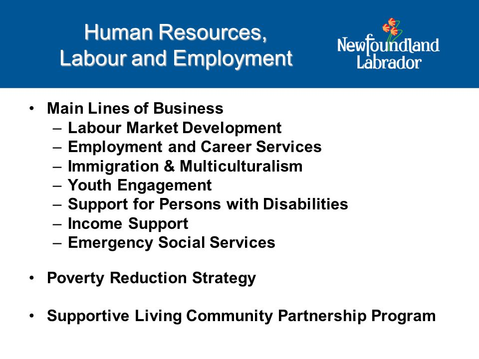 Main Lines of Business –Labour Market Development –Employment and Career Services –Immigration & Multiculturalism –Youth Engagement –Support for Persons with Disabilities –Income Support –Emergency Social Services Poverty Reduction Strategy Supportive Living Community Partnership Program Human Resources, Labour and Employment