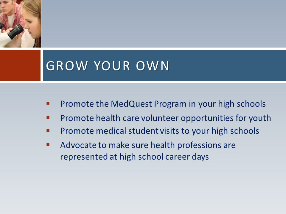  Promote the MedQuest Program in your high schools  Promote health care volunteer opportunities for youth  Promote medical student visits to your high schools  Advocate to make sure health professions are represented at high school career days GROW YOUR OWN