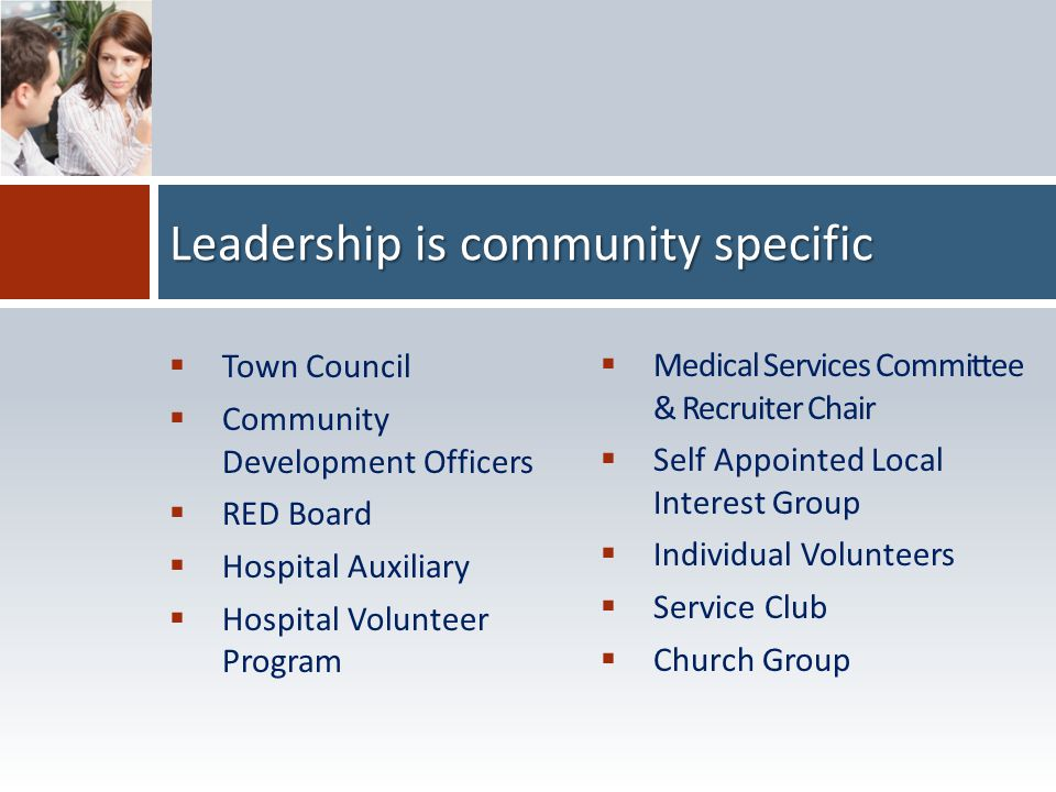 Leadership is community specific  Town Council  Community Development Officers  RED Board  Hospital Auxiliary  Hospital Volunteer Program  Medic