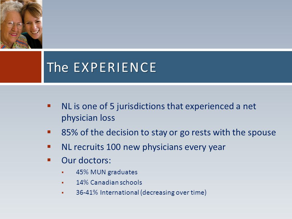  NL is one of 5 jurisdictions that experienced a net physician loss  85% of the decision to stay or go rests with the spouse  NL recruits 100 new physicians every year  Our doctors:  45% MUN graduates  14% Canadian schools  36-41% International (decreasing over time) The EXPERIENCE