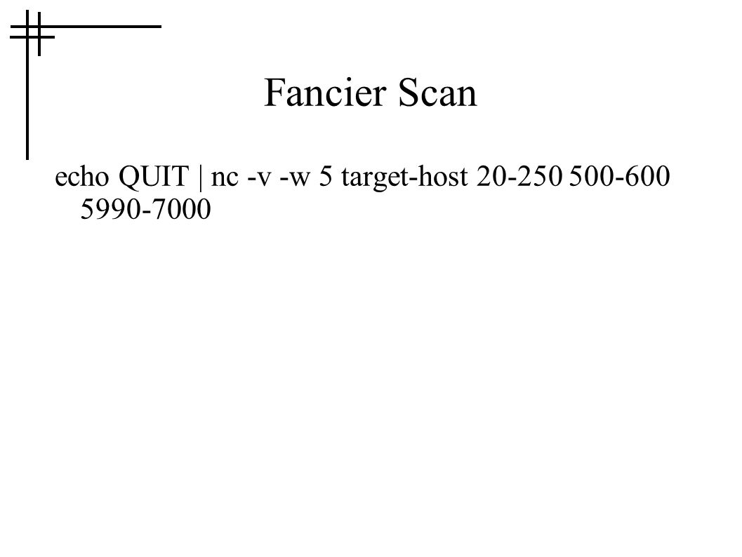 Fancier Scan echo QUIT | nc -v -w 5 target-host 20-250 500-600 5990-7000