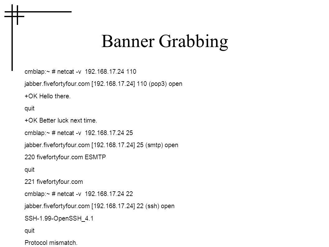 Banner Grabbing cmblap:~ # netcat -v 192.168.17.24 110 jabber.fivefortyfour.com [192.168.17.24] 110 (pop3) open +OK Hello there.