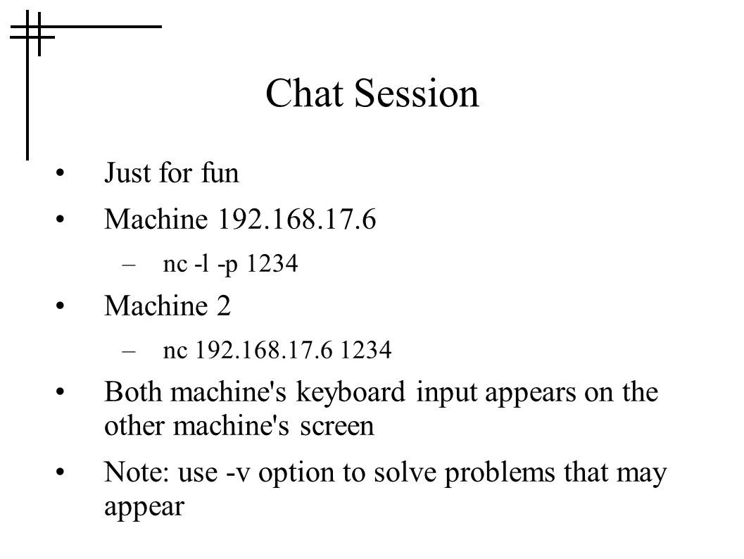 Chat Session Just for fun Machine 192.168.17.6 –nc -l -p 1234 Machine 2 –nc 192.168.17.6 1234 Both machine s keyboard input appears on the other machine s screen Note: use -v option to solve problems that may appear