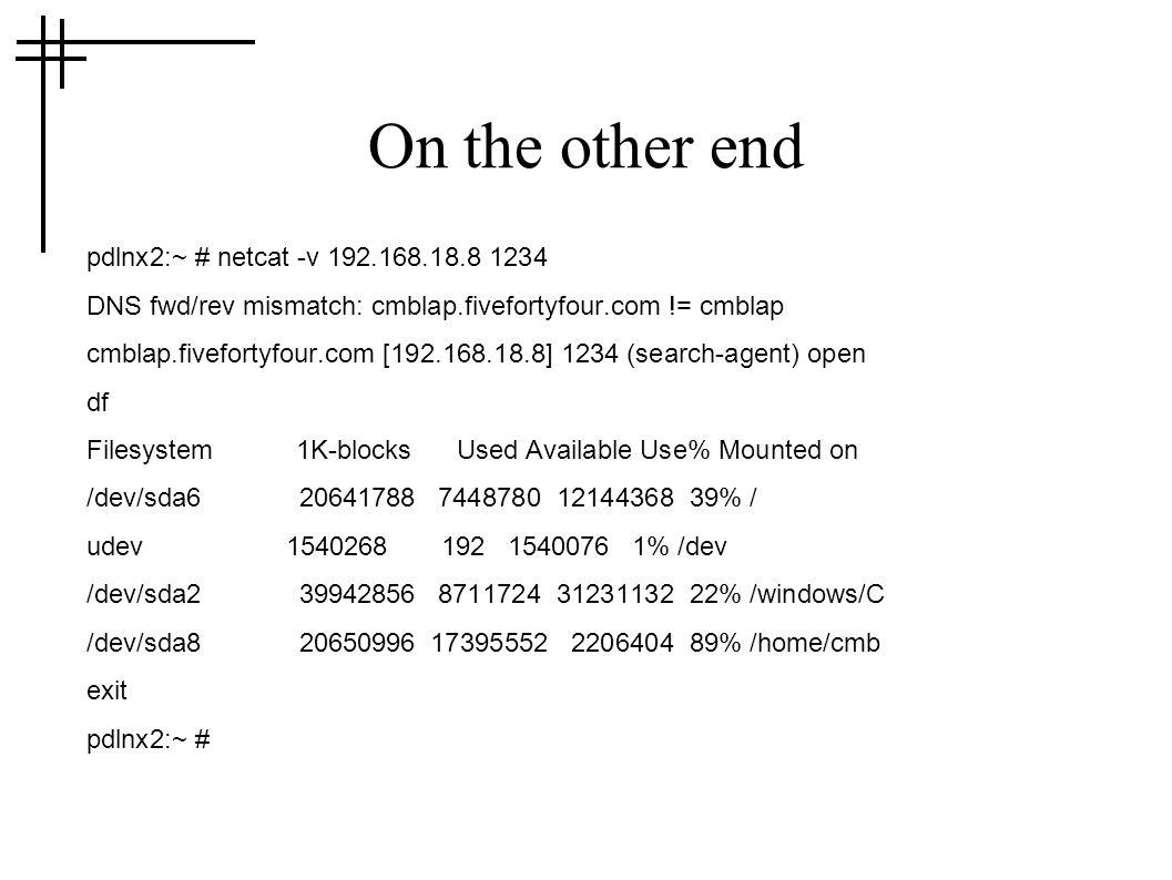 On the other end pdlnx2:~ # netcat -v 192.168.18.8 1234 DNS fwd/rev mismatch: cmblap.fivefortyfour.com != cmblap cmblap.fivefortyfour.com [192.168.18.8] 1234 (search-agent) open df Filesystem 1K-blocks Used Available Use% Mounted on /dev/sda6 20641788 7448780 12144368 39% / udev 1540268 192 1540076 1% /dev /dev/sda2 39942856 8711724 31231132 22% /windows/C /dev/sda8 20650996 17395552 2206404 89% /home/cmb exit pdlnx2:~ #