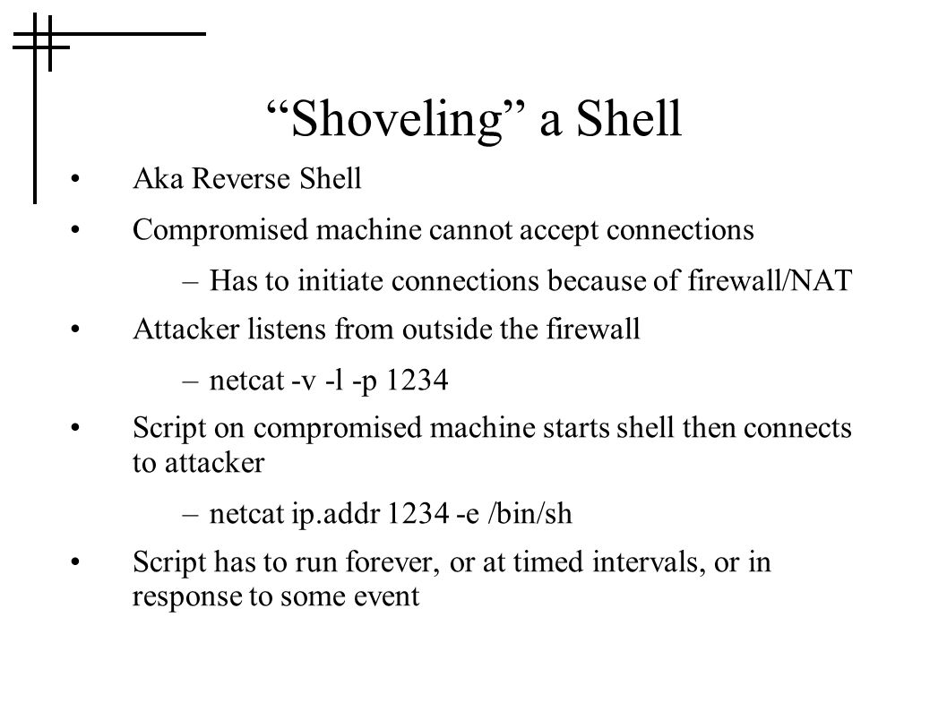 """Shoveling"" a Shell Aka Reverse Shell Compromised machine cannot accept connections –Has to initiate connections because of firewall/NAT Attacker list"