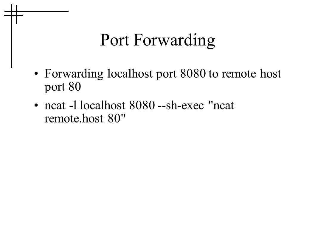 Port Forwarding Forwarding localhost port 8080 to remote host port 80 ncat -l localhost 8080 --sh-exec