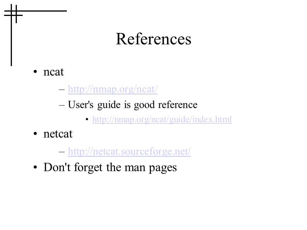References ncat –http://nmap.org/ncat/http://nmap.org/ncat/ –User s guide is good reference http://nmap.org/ncat/guide/index.html netcat –http://netcat.sourceforge.net/http://netcat.sourceforge.net/ Don t forget the man pages