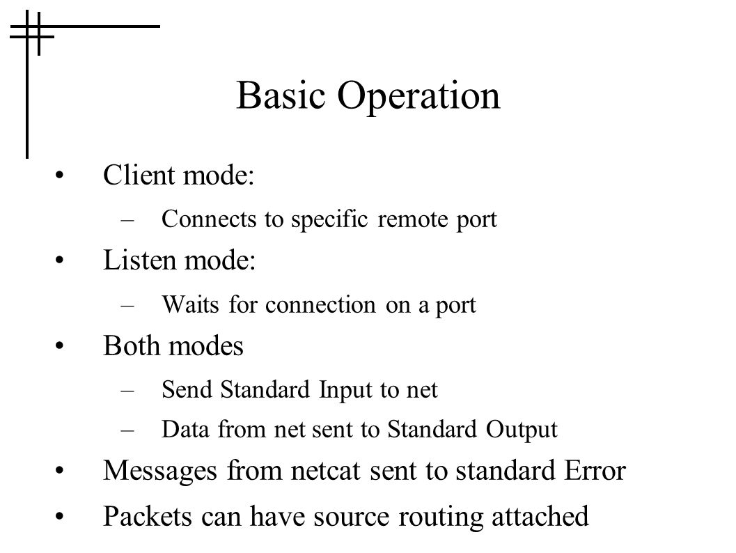 Basic Operation Client mode: –Connects to specific remote port Listen mode: –Waits for connection on a port Both modes –Send Standard Input to net –Data from net sent to Standard Output Messages from netcat sent to standard Error Packets can have source routing attached
