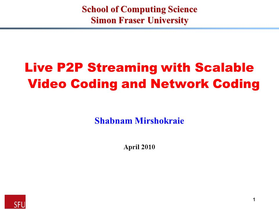 1 School of Computing Science Simon Fraser University Live P2P Streaming with Scalable Video Coding and Network Coding Shabnam Mirshokraie April 2010