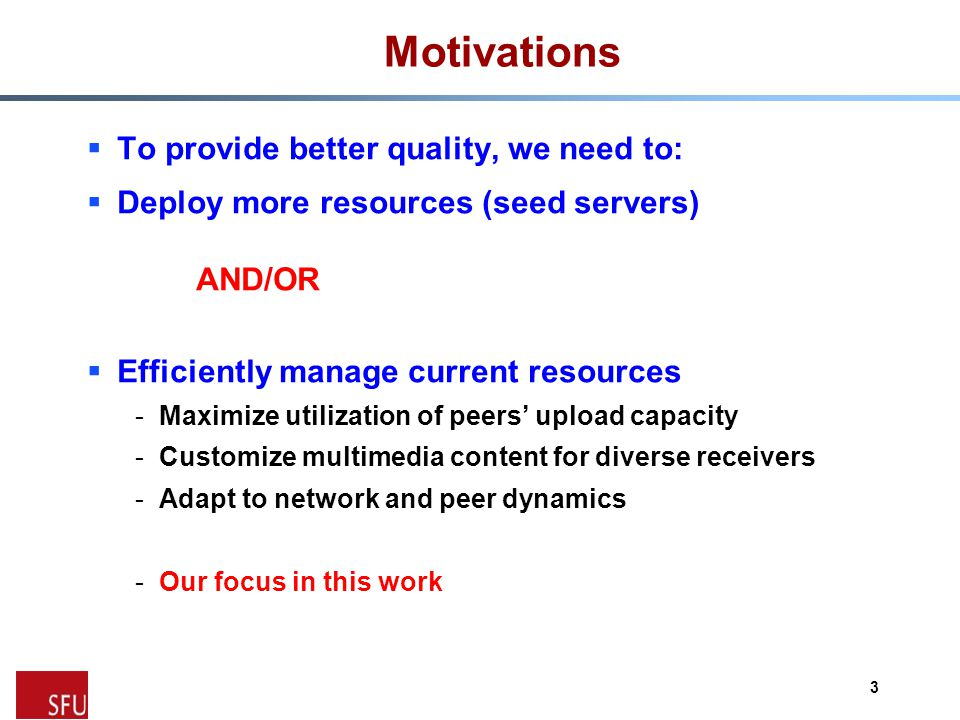 Motivations  To provide better quality, we need to:  Deploy more resources (seed servers) AND/OR  Efficiently manage current resources -Maximize utilization of peers' upload capacity -Customize multimedia content for diverse receivers -Adapt to network and peer dynamics -Our focus in this work 3