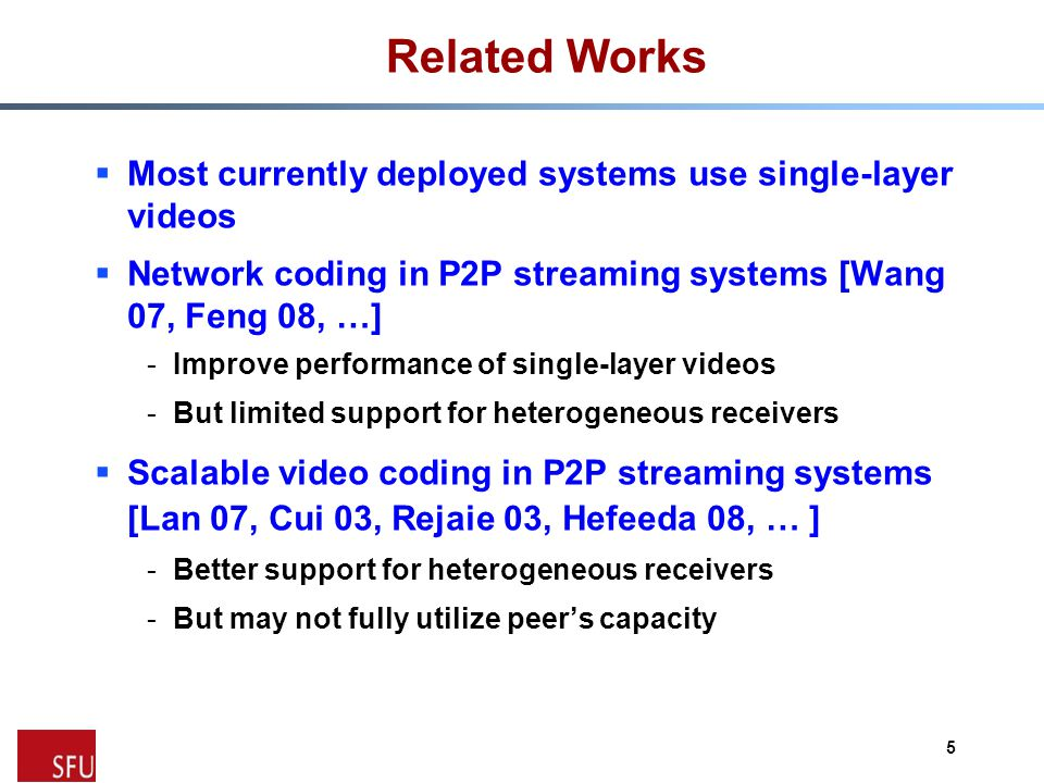 Related Works  Most currently deployed systems use single-layer videos  Network coding in P2P streaming systems [Wang 07, Feng 08, …] -Improve performance of single-layer videos -But limited support for heterogeneous receivers  Scalable video coding in P2P streaming systems [Lan 07, Cui 03, Rejaie 03, Hefeeda 08, … ] -Better support for heterogeneous receivers -But may not fully utilize peer's capacity 5