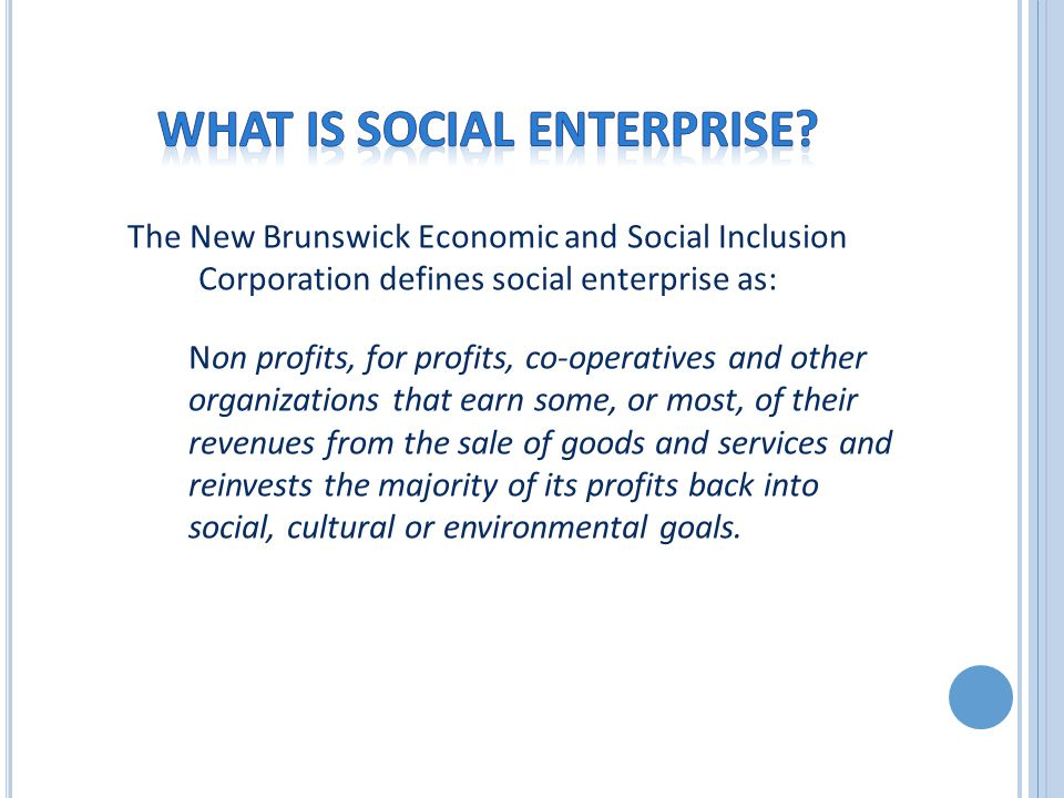 The New Brunswick Economic and Social Inclusion Corporation defines social enterprise as: Non profits, for profits, co-operatives and other organizations that earn some, or most, of their revenues from the sale of goods and services and reinvests the majority of its profits back into social, cultural or environmental goals.