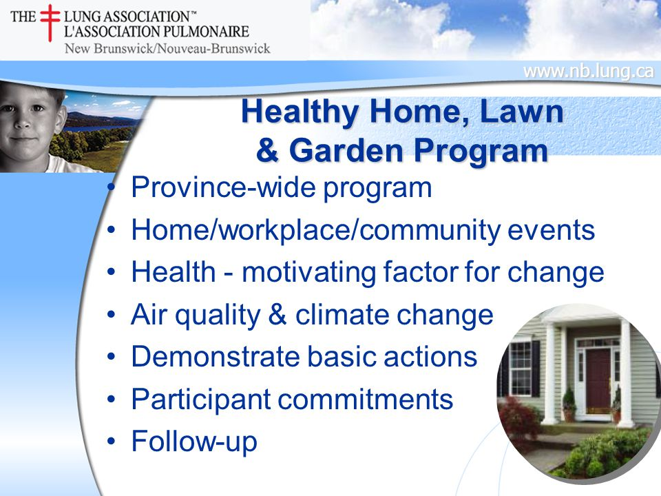 www.nb.lung.ca Healthy Home, Lawn & Garden Program Province-wide program Home/workplace/community events Health - motivating factor for change Air quality & climate change Demonstrate basic actions Participant commitments Follow-up