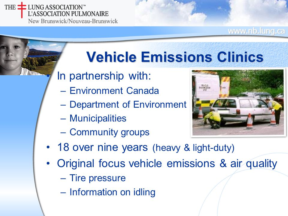 www.nb.lung.ca Vehicle Emissions Clinics In partnership with: –Environment Canada –Department of Environment –Municipalities –Community groups 18 over nine years (heavy & light-duty) Original focus vehicle emissions & air quality –Tire pressure –Information on idling