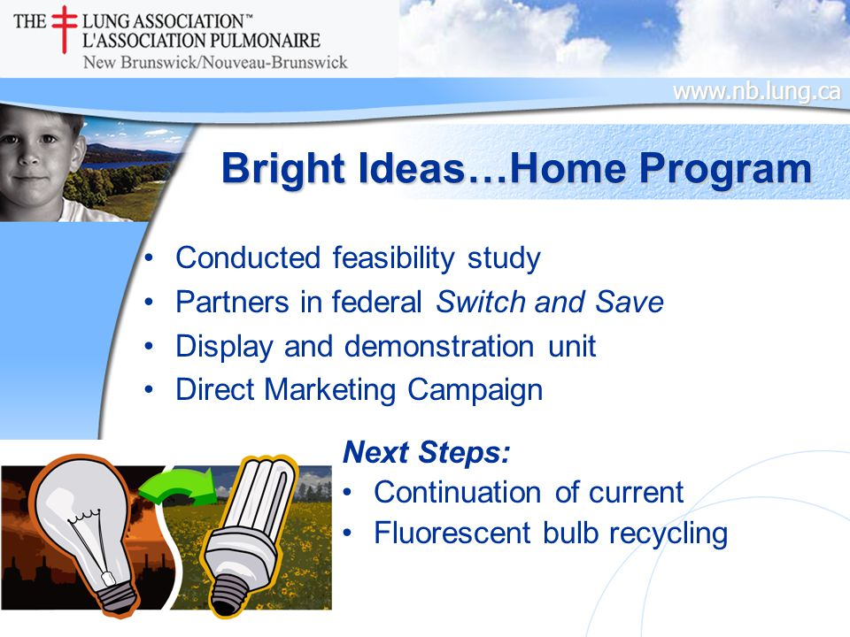 www.nb.lung.ca Bright Ideas…Home Program Conducted feasibility study Partners in federal Switch and Save Display and demonstration unit Direct Marketing Campaign Next Steps: Continuation of current Fluorescent bulb recycling