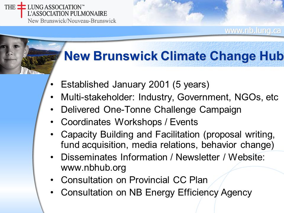 www.nb.lung.ca New Brunswick Climate Change Hub Established January 2001 (5 years) Multi-stakeholder: Industry, Government, NGOs, etc Delivered One-Tonne Challenge Campaign Coordinates Workshops / Events Capacity Building and Facilitation (proposal writing, fund acquisition, media relations, behavior change) Disseminates Information / Newsletter / Website: www.nbhub.org Consultation on Provincial CC Plan Consultation on NB Energy Efficiency Agency