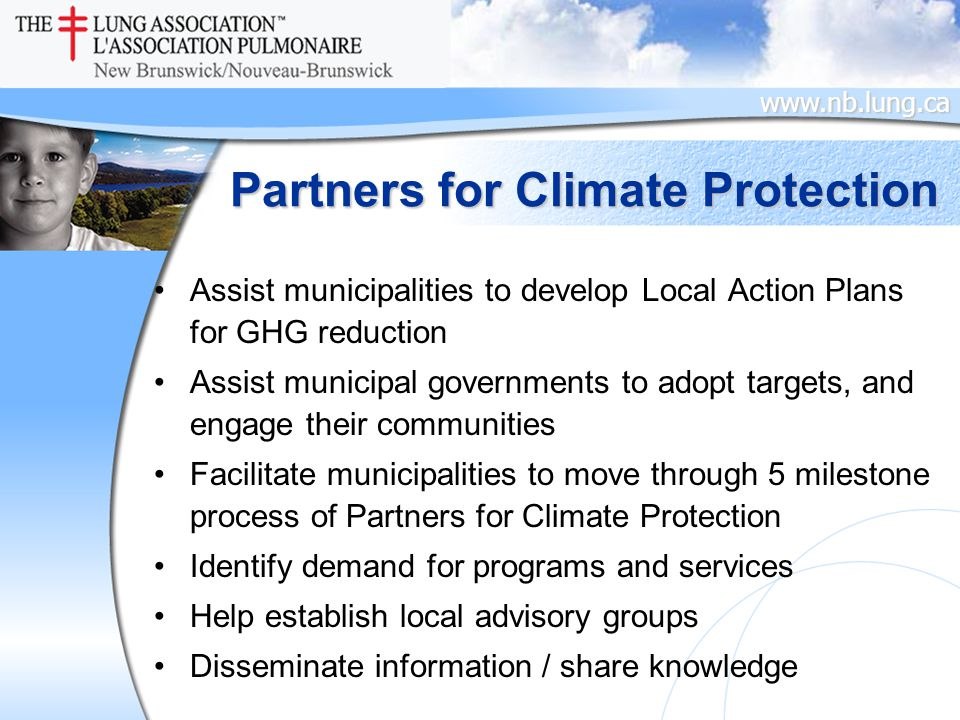 www.nb.lung.ca Partners for Climate Protection Assist municipalities to develop Local Action Plans for GHG reduction Assist municipal governments to adopt targets, and engage their communities Facilitate municipalities to move through 5 milestone process of Partners for Climate Protection Identify demand for programs and services Help establish local advisory groups Disseminate information / share knowledge
