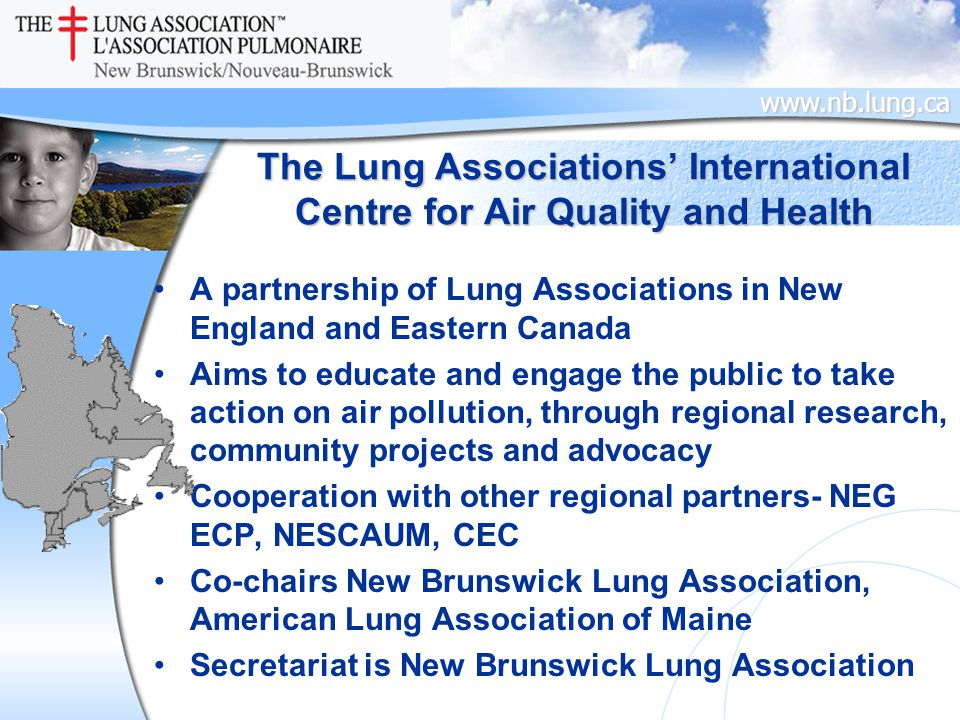 www.nb.lung.ca The Lung Associations' International Centre for Air Quality and Health A partnership of Lung Associations in New England and Eastern Canada Aims to educate and engage the public to take action on air pollution, through regional research, community projects and advocacy Cooperation with other regional partners- NEG ECP, NESCAUM, CEC Co-chairs New Brunswick Lung Association, American Lung Association of Maine Secretariat is New Brunswick Lung Association