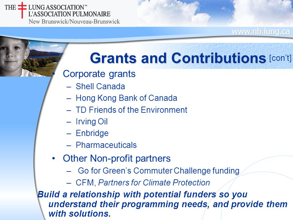 www.nb.lung.ca Grants and Contributions Corporate grants –Shell Canada –Hong Kong Bank of Canada –TD Friends of the Environment –Irving Oil –Enbridge –Pharmaceuticals Other Non-profit partners – Go for Green's Commuter Challenge funding –CFM, Partners for Climate Protection [con't] Build a relationship with potential funders so you understand their programming needs, and provide them with solutions.