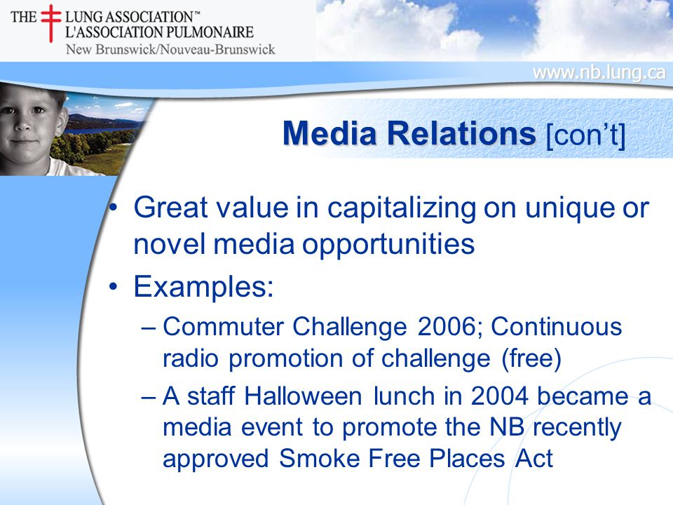 www.nb.lung.ca Media Relations Great value in capitalizing on unique or novel media opportunities Examples: –Commuter Challenge 2006; Continuous radio promotion of challenge (free) –A staff Halloween lunch in 2004 became a media event to promote the NB recently approved Smoke Free Places Act [con't]
