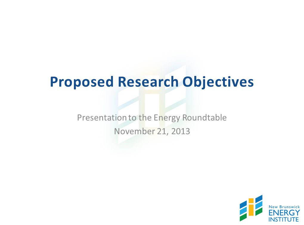 Proposed Research Objectives Presentation to the Energy Roundtable November 21, 2013