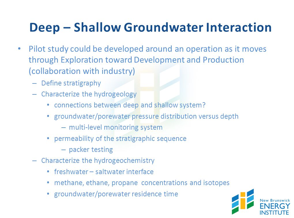 Deep – Shallow Groundwater Interaction Pilot study could be developed around an operation as it moves through Exploration toward Development and Production (collaboration with industry) – Define stratigraphy – Characterize the hydrogeology connections between deep and shallow system.