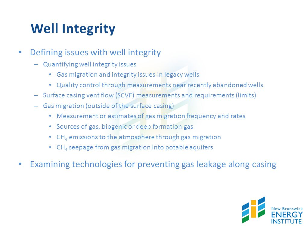 Well Integrity Defining issues with well integrity – Quantifying well integrity issues Gas migration and integrity issues in legacy wells Quality control through measurements near recently abandoned wells – Surface casing vent flow (SCVF) measurements and requirements (limits) – Gas migration (outside of the surface casing) Measurement or estimates of gas migration frequency and rates Sources of gas, biogenic or deep formation gas CH 4 emissions to the atmosphere through gas migration CH 4 seepage from gas migration into potable aquifers Examining technologies for preventing gas leakage along casing