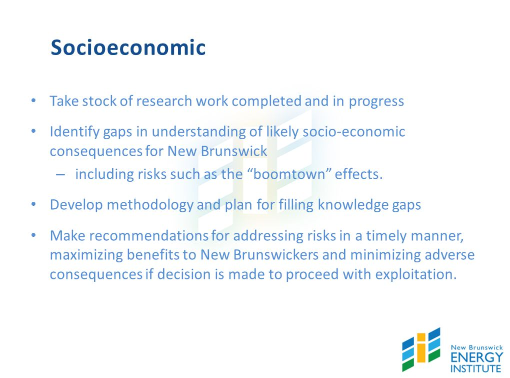 Socioeconomic Take stock of research work completed and in progress Identify gaps in understanding of likely socio-economic consequences for New Brunswick – including risks such as the boomtown effects.