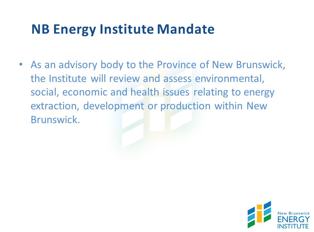 NB Energy Institute Mandate As an advisory body to the Province of New Brunswick, the Institute will review and assess environmental, social, economic and health issues relating to energy extraction, development or production within New Brunswick.