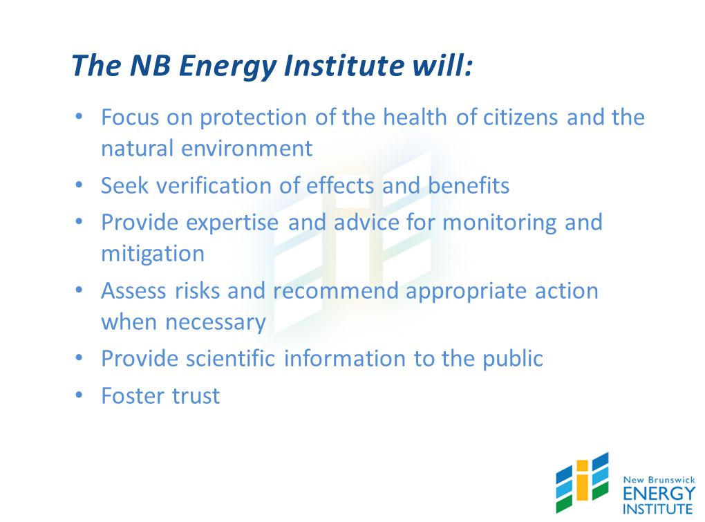 The NB Energy Institute will: Focus on protection of the health of citizens and the natural environment Seek verification of effects and benefits Provide expertise and advice for monitoring and mitigation Assess risks and recommend appropriate action when necessary Provide scientific information to the public Foster trust