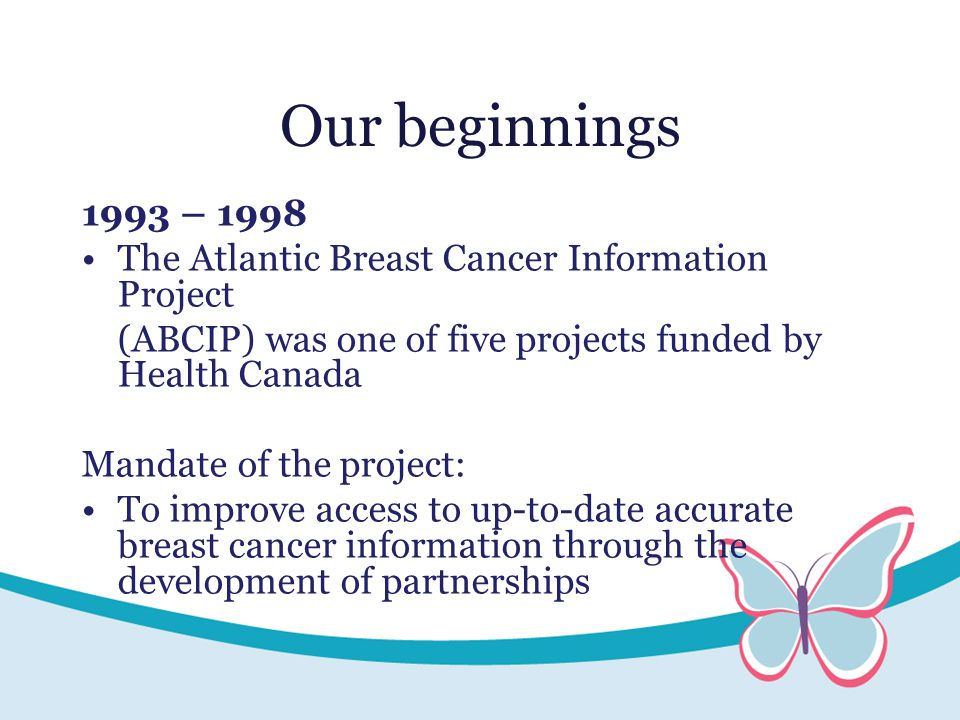Our beginnings 1993 – 1998 The Atlantic Breast Cancer Information Project (ABCIP) was one of five projects funded by Health Canada Mandate of the project: To improve access to up-to-date accurate breast cancer information through the development of partnerships