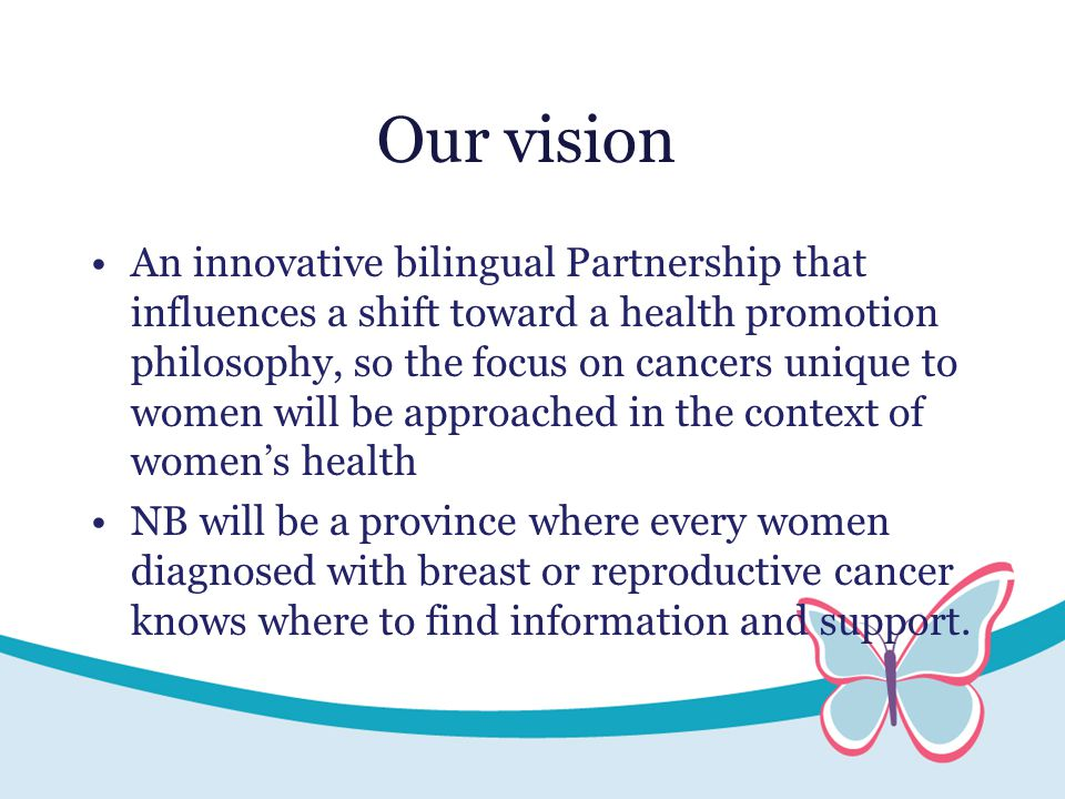 Our vision An innovative bilingual Partnership that influences a shift toward a health promotion philosophy, so the focus on cancers unique to women will be approached in the context of women's health NB will be a province where every women diagnosed with breast or reproductive cancer knows where to find information and support.