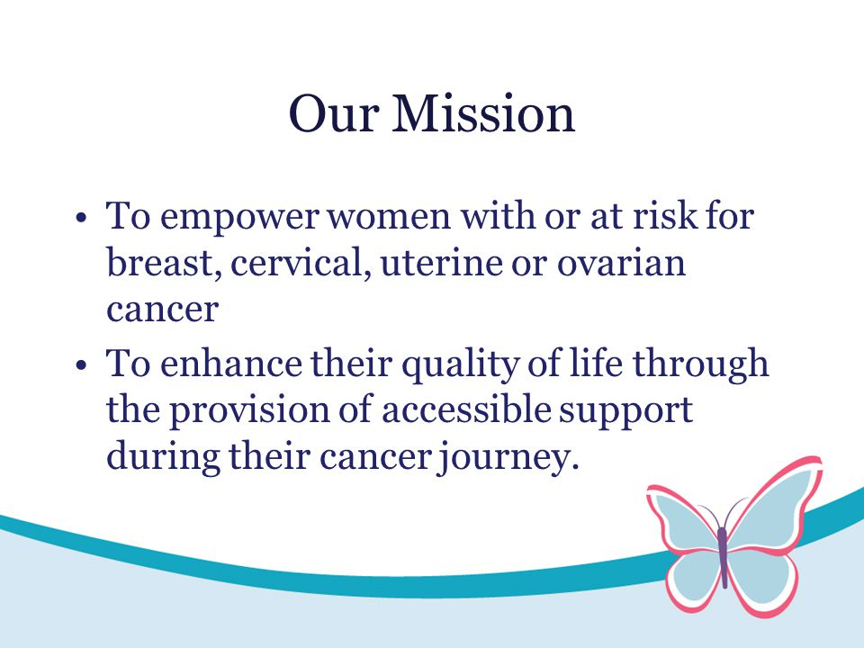 Our Mission To empower women with or at risk for breast, cervical, uterine or ovarian cancer To enhance their quality of life through the provision of accessible support during their cancer journey.