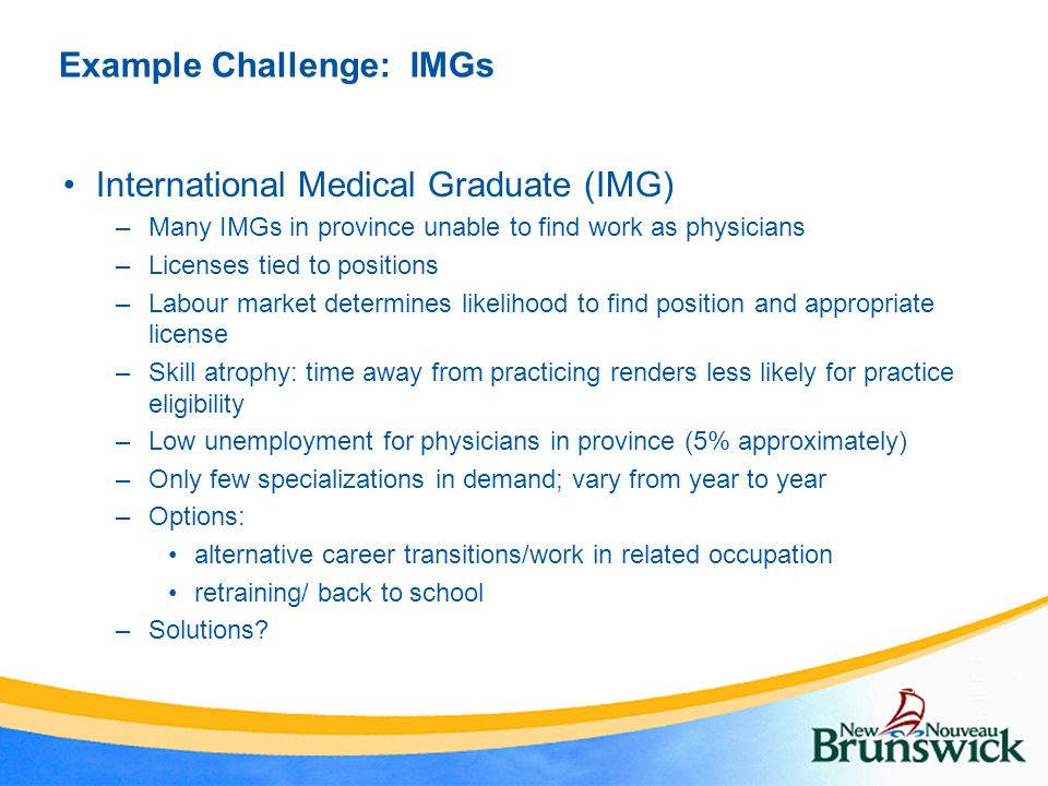 Example Challenge: IMGs International Medical Graduate (IMG) –Many IMGs in province unable to find work as physicians –Licenses tied to positions –Lab