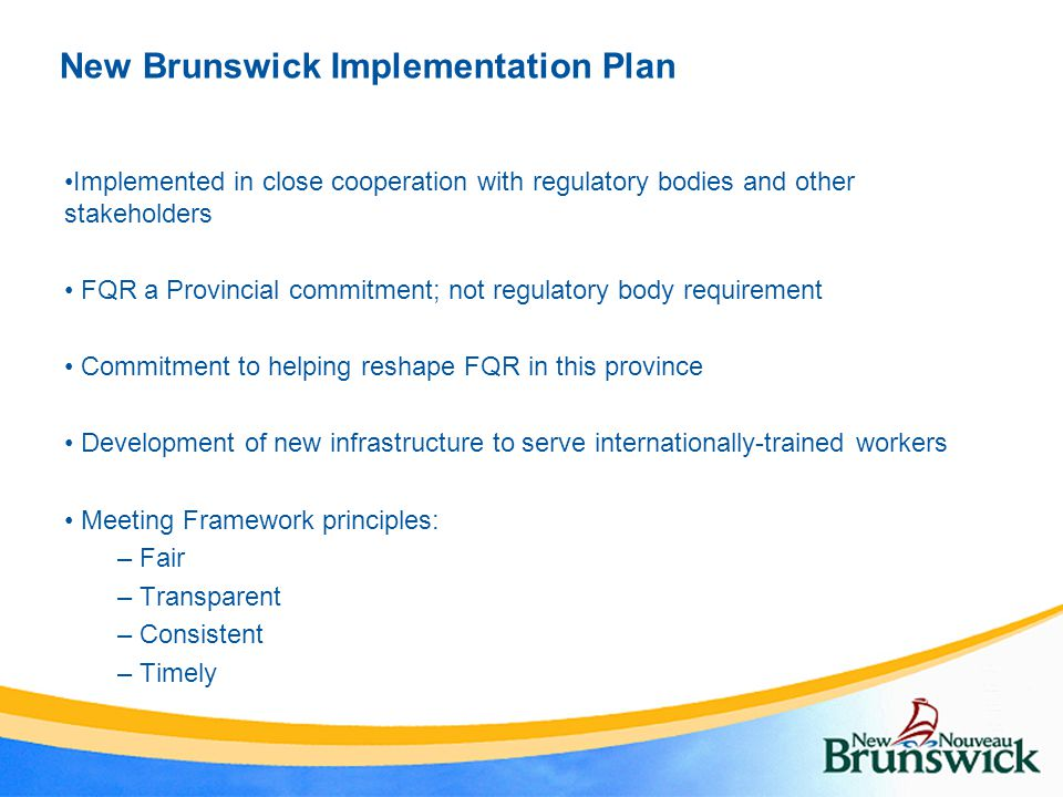 New Brunswick Implementation Plan Implemented in close cooperation with regulatory bodies and other stakeholders FQR a Provincial commitment; not regu